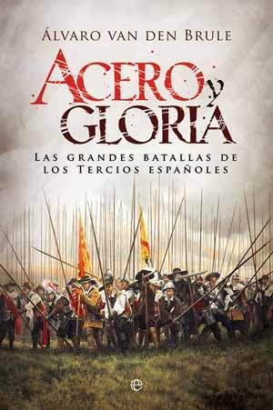 Acero y gloria. Las grandes batallas de los tercios españoles, de Álvaro van den Brule